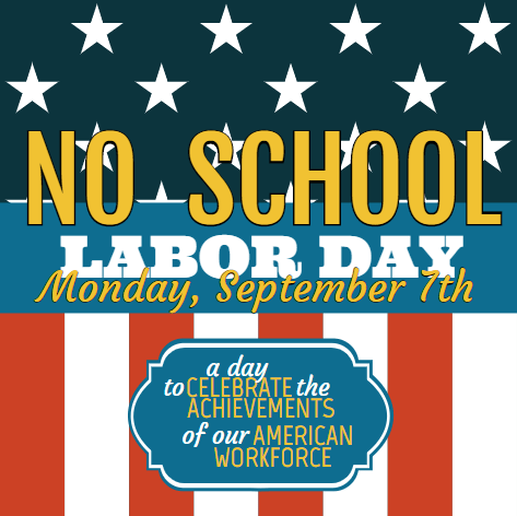 No School. Labor Day. Monday, September 7th. A day to celebrate the achievements of our American workforce.