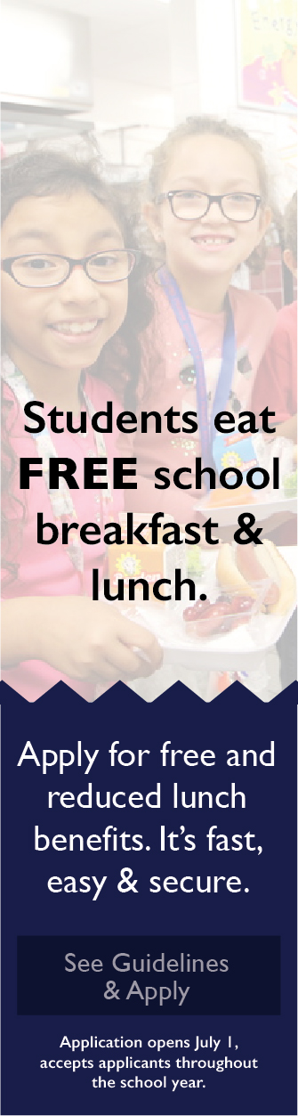 Students eat FREE school breakfast & lunch. Apply for free and reduced lunch benefots. It's fast, easy & secure. See Guidelines & Apply. Application opens July 1, accepts applicants throughout the school year.
