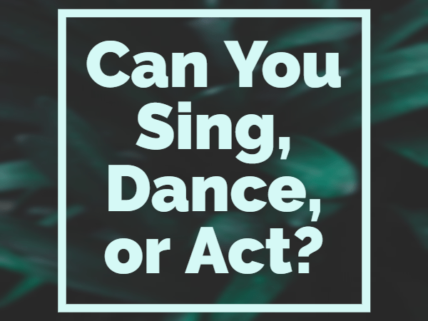 Can you sing, act, or dance?