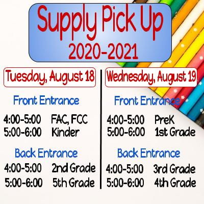Supply Pick Up 2020-2021, Tuesday, August 18, Front Entrance, 4:00-5:00 FAC and FCC, 5:00-6:00 Kinder, Back Entrance 4:00-5:00 2nd Grade, 5:00-6:00 5th Grade, Wednesday, August 19, Front Entrance 4:00-5:00 PreK, 5:00-6:00 1st grade, Back Entrance 4:00-5:00 3rd Grade, 5:00-6:00 4th Grade