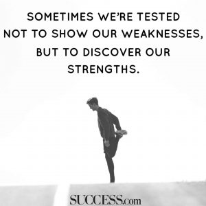 Sometimes we're tested not to show our weaknesses, but to discover our strengths