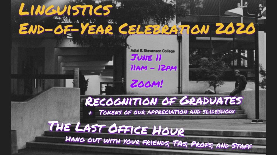 Linguistics End-of-Year Celebration 2020. Recognition of Graduates + Tokens of our appreciation and slideshow. The Last Office Hour: Hang out with your friends, TAs, profs, and staff.