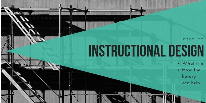 "A black and white image of a scaffold with overlaid text reading, ""Intro to instructional design: What it is, how the library can help"""