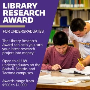 "Image of students working together. Text reads: ""Library Research Award: The Library Research Award can help you turn your latest research project into money! Open to all UW undergraduates on the Bothell, Seattle, and Tacoma campuses. Awards range from $500 - $1,000!"""