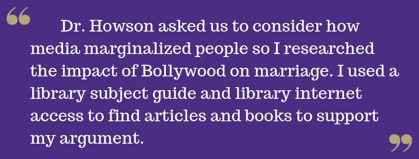 White text on purple background reads: Dr. Howson asked us to consider how media marginalized people so I researched the impact of Bollywood on marriage. I used a library subject guide and library internet access to find articles and books to support my argument.