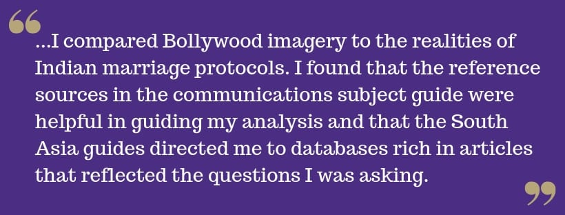 White text on purple background reads: ...I compared Bollywood imagery to the realities of Indian marriage protocols. I found that the reference sources in the communications subject guide were helpful in guiding my analysis and that the South Asia guides directed me to databases rich in articles that reflected the questions I was asking.