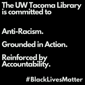 Black square, white text. The UW Tacoma Library is committed to Anti-Racism. Grounded in Action. Reinforced by Accountability. #BlackLivesMatter