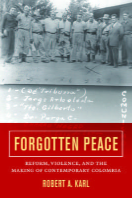 Forgotten Peace: Reform, Violence and the Making of Contemporary Colombia