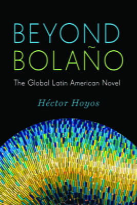 Beyond Bolaño: The Global Latin American Novel
