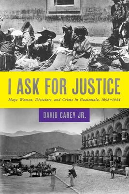 I Ask for Justice: Maya Women, Dictators, and Crime in Guatemala, 1898–1944
