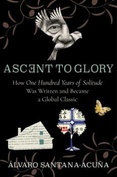 Ascent to Glory: How One Hundred Years of Solitude was Written and Became a Global Classic