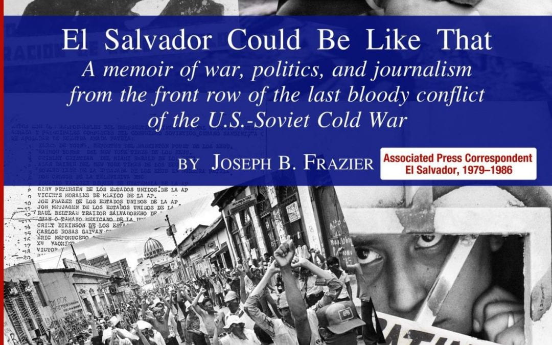 El Salvador Could Be Like That: A Memoir of War, Politics, and Journalism from the Front Row of the Last Bloody Conflict of the U.S.-Soviet Cold War