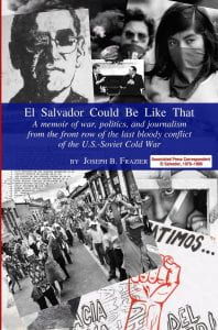 Cover of book, El Salvador Could Be Like That: A Memoir of War, Politics, and Journalism from the Front Row of the Last Bloody Conflict of the U.S.-Soviet Cold War By Joseph B. Frazier