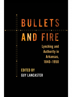 cover of Bullets and Fire: Lynching and Authority in Arkansas, 1840-1950, edited by Guy Lancaster