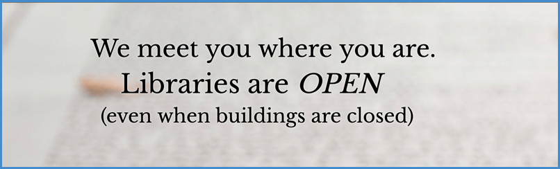 We meet you where you are. Libraries are open even when the buildings are closed.