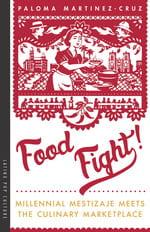 Food Fight!: Millennial Mestizaje Meets the Culinary Marketplace Paloma Martinez-Cruz University of Arizona Press 2019