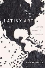 Latinx Art: Artists, Markets, and Politics ARLENE DÁVILA, Duke University Press 2020