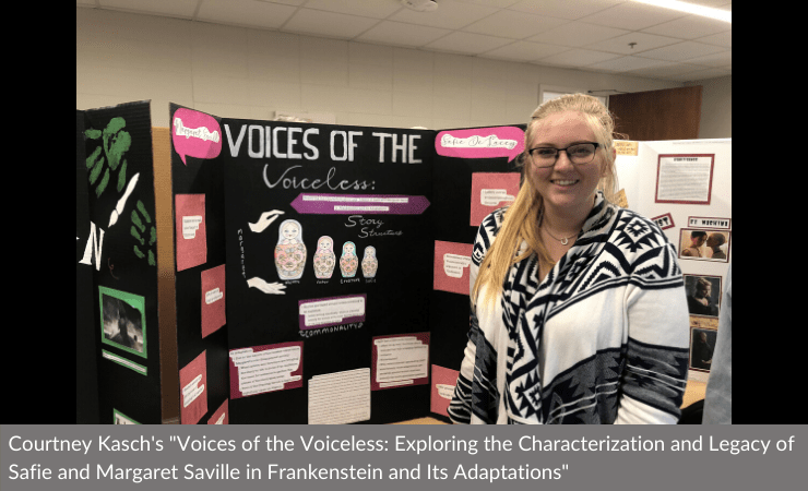 "Courtney Kasch displayed ""Voices of the Voiceless: Exploring the Characterization and Legacy of Safie and Margaret Saville in Frankenstein and Its Adaptations"""
