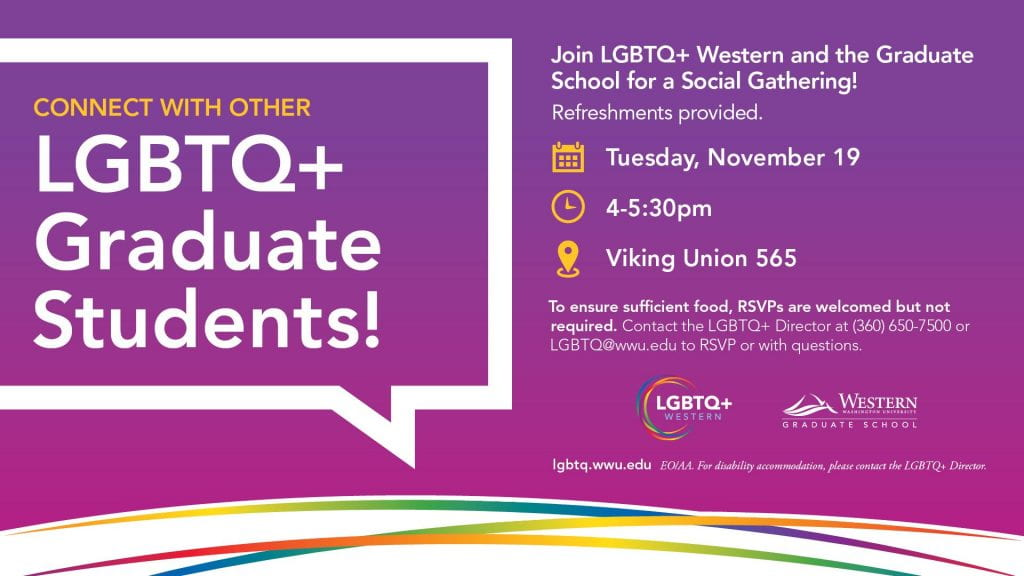 Connect with other LGBTQ+ Graduate Students! Join LGBTQ+ Western and the Graduate School for a Social Gathering! Refreshments Provided. Tues. Nov. 19 4-5:30pm. VU565. RSVPs welcomed at LGBTQ@wwu.edu or (360) 650-7500. Contact LGBTQ+ Director for accommodations.