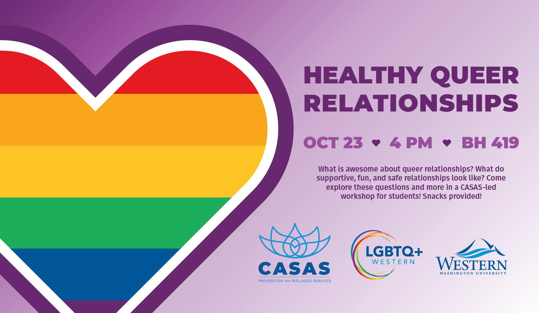 Healthy Queer Relationships. Oct 23 4pm BH419. What is awesome about queer relationships? What do supportive, fun, and safe relationships look like? Come to this CASAS-led workshop for students.