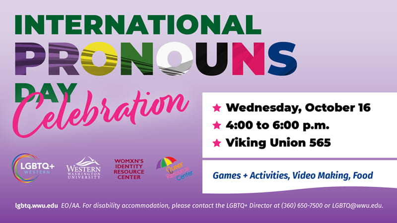 International Pronouns Day Celebration. Wednesday, October 16, 4:00 to 6:00 p.m. Viking Union 565. Games + Activities, Video Making, Food. Co-sponsored by LGBTQ+ Western, Womxn's Identity Resource Center, Queer Resource Center. lgbtq.wwu.edu. EO/AA. For disability accommodation, please contact the LGBTQ+ Director at (360) 650-7500 or LGBTQ@wwu.edu. Text appears in green, purple, yellow, white, black, pink and blue. Purple background.