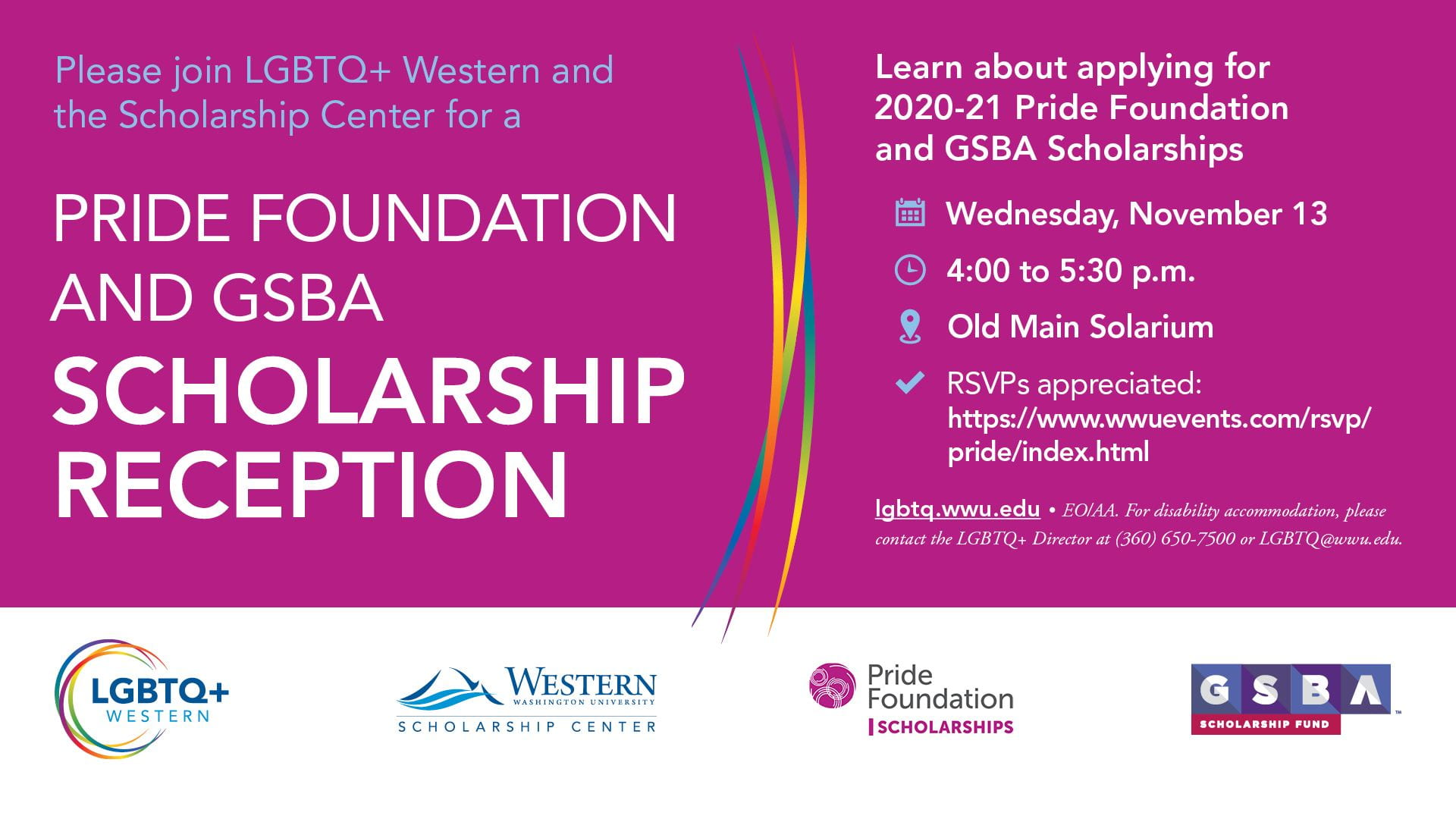 Please join LGBTQ+ Western and the Scholarship Center for a Pride Foundation and GSBA Scholarship Reception Learn about applying for 2020-21 Pride Foundation and GSBA Scholarships Wednesday, November 13 from 4:00 to 5:30 p.m. Old Main Solarium RSVPs appreciated: https://www.wwuevents.com/rsvp/pride/index.html. For accommodation, contact LGBTQ+ Director (360) 650-7500 or LGBTQ@wwu.edu.