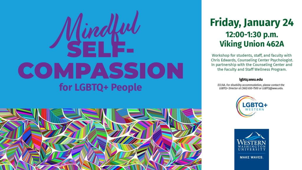 Mindful Self-Compassion for LGBTQ+ People. Friday, January 24, 12:00 to 1:30, VU462A. Workshop for students, staff, and faculty with Chris Edwards, Psychologist in the Counseling Center.
