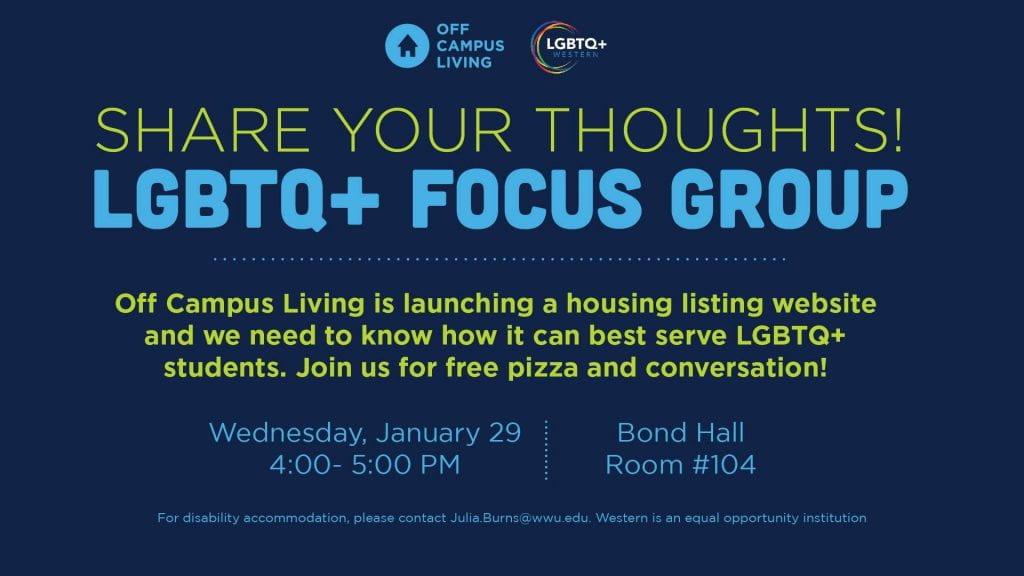 Share your thoughts! LGBTQ+ Focus Group. Off Campus Living is launching a housing listing website and we need to know how it can best serve LGBTQ+ students. Join us for free pizza and conversation! Wednesday, January 29 4:00 to 5:00 p.m. Bond Hall 104. Email julia.burns@wwu.edu for accommodations.