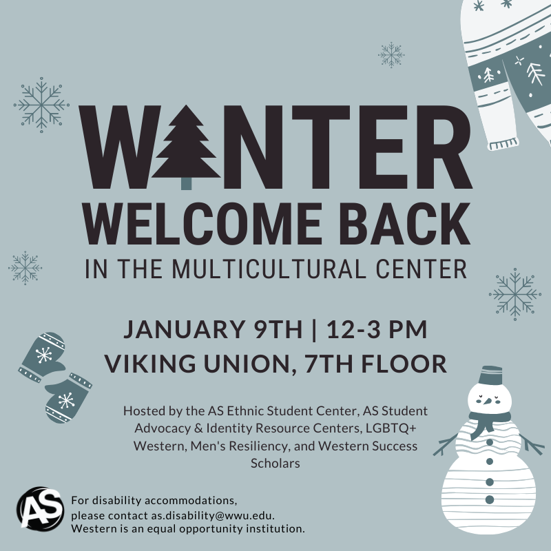 Winter Welcome Back in the Multicultural Center. January 9th 12-3pm. Viking Union, 7th Floor. Hosted by the AS Ethnic Student Center, AS Student Advocacy & Identity Resource Centers, LGBTQ+ Western, Men's Resiliency, and Western Success Scholars. For accommodations, please contact as.disability@wwu.edu.