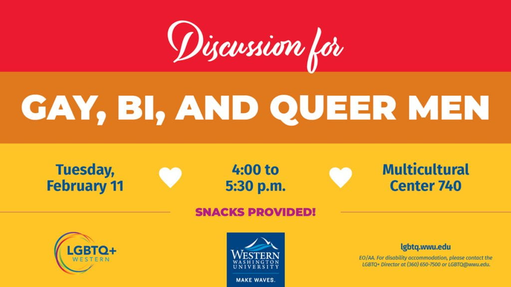 Discussion for Gay, Bi, and Queer Men Tuesday, February 11 from 4:00 to 5:30 p.m., Multicultural Center room 740 Students, join Chris Edwards from the Counseling Center and Peer Health Educator Spencer Davis for this casual conversation. The discussion will be an opportunity for students to talk candidly about their experiences and share space to make connections with other students who are gay, bi, and queer men. In partnership with the Men's Resiliency Program and Counseling Center. Snacks provided! LGBTQ@wwu.edu for accommodations.