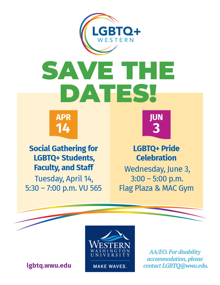 Save the Dates! Social Gathering for LGBTQ+ Students, Faculty, and Staff: Tuesday, April 14, 5:30 - 7pm, VU565. LGBTQ+ Pride Celebration: Wednesday, June 3, 3-5pm, Flag Plaza & MAC Gym. For accommodation, LGBTQ@wwu.edu.