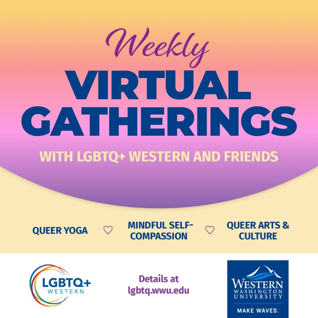 Weekly Virtual Gatherings with LGBTQ+ Western and Friends. Queer Yoga, Mindful Self-Compassion, Queer Arts & Culture Conversations. Details at lgbtq.wwu.edu. LGBTQ+ Western logo and WWU logo.