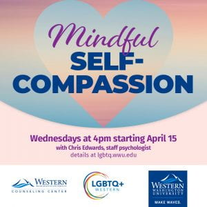 Mindful Self-Compassion. Wednesdays at 4pm starting April 15. With Chris Edwards, staff psychologist. LGBTQ+ Western, Counseling Center, and WWU logos.
