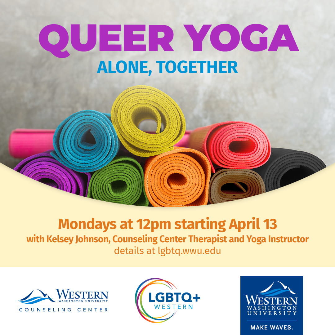 Queer Yoga, Alone Together. Mondays at 12pm starting April 13. With Kelsey Johnson, therapist and yoga instructor. LGBTQ+ Western, Counseling Center, and WWU logos.