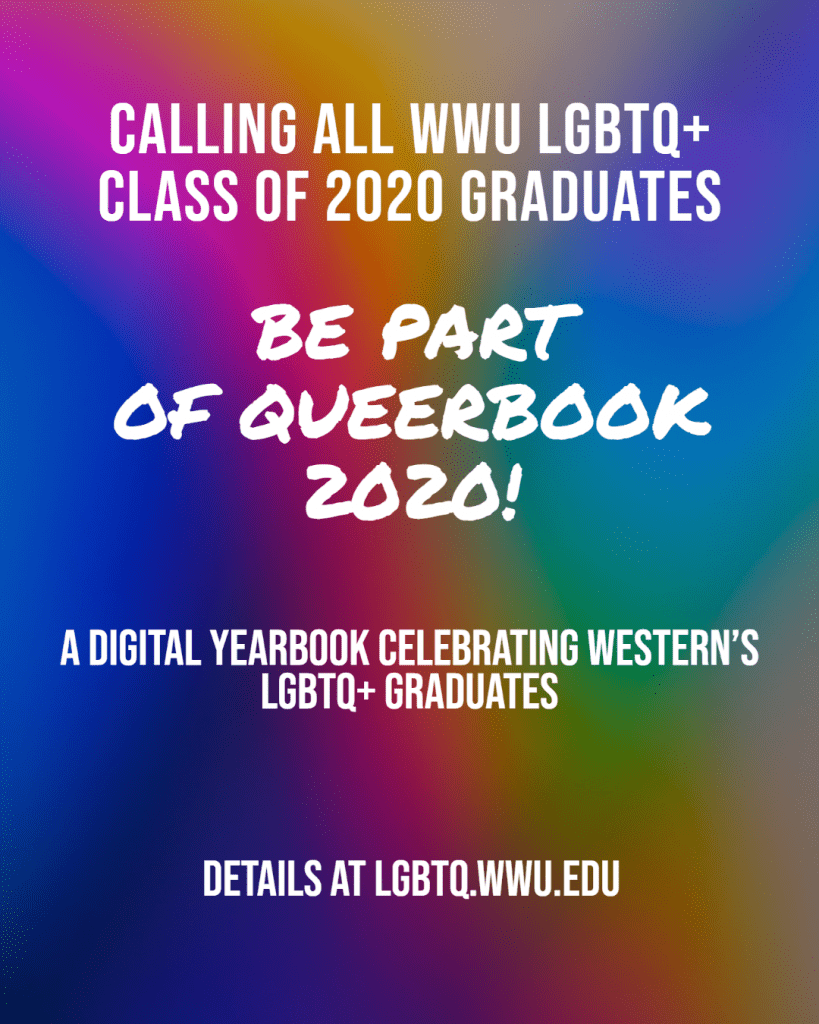 Calling all WWU LGBTQ+ Class of 2020 Graduates. Be part of Queerbook 2020! A digital yearbook celebrating Western's LGBTQ+ graduates. Details at lgbtq.wwu.edu.