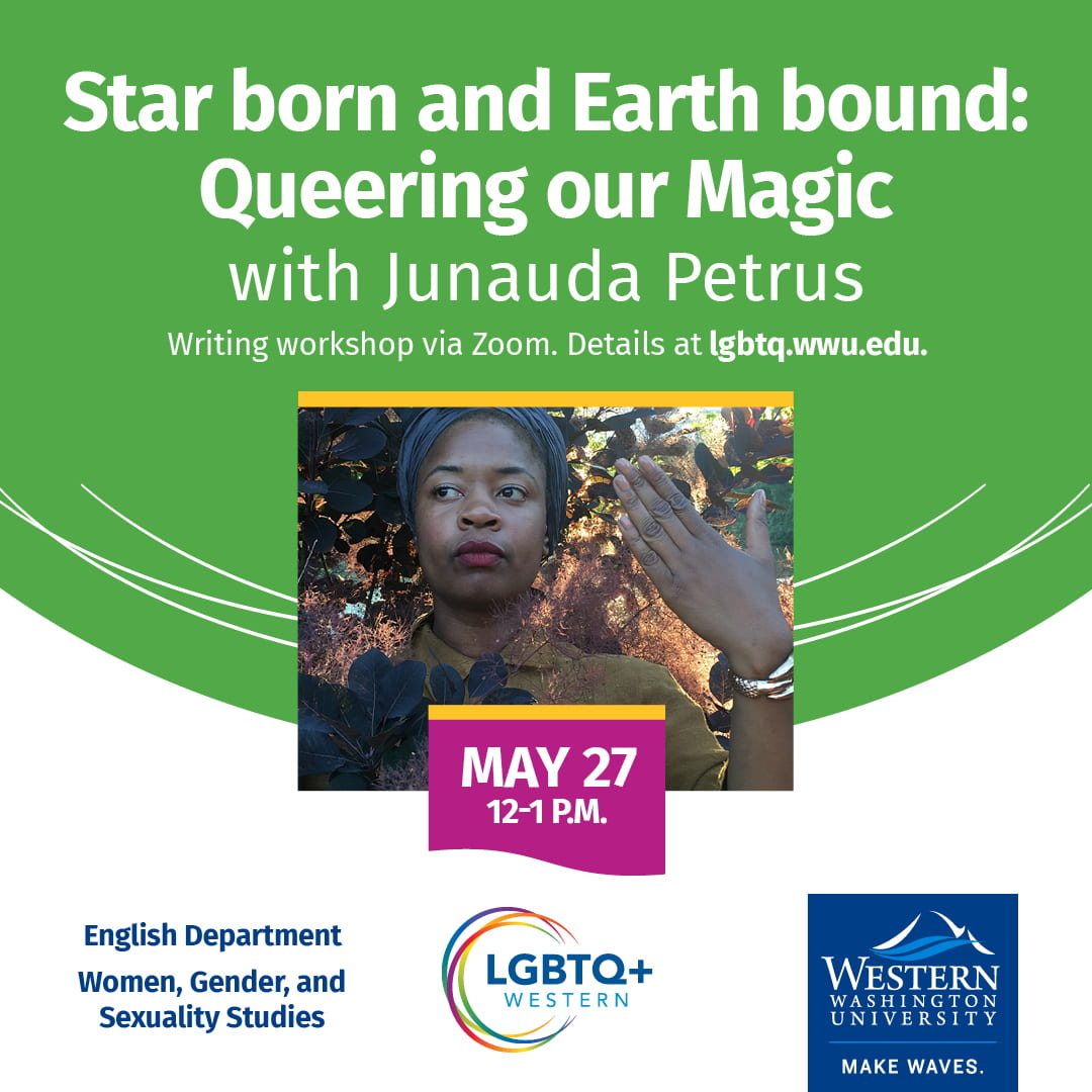 Star born and Earth bound: Queering our Magic with Junauda Petrus. Writing workshop via Zoom, May 27 12-1 pm. Details at lgbtq.wwu.edu.