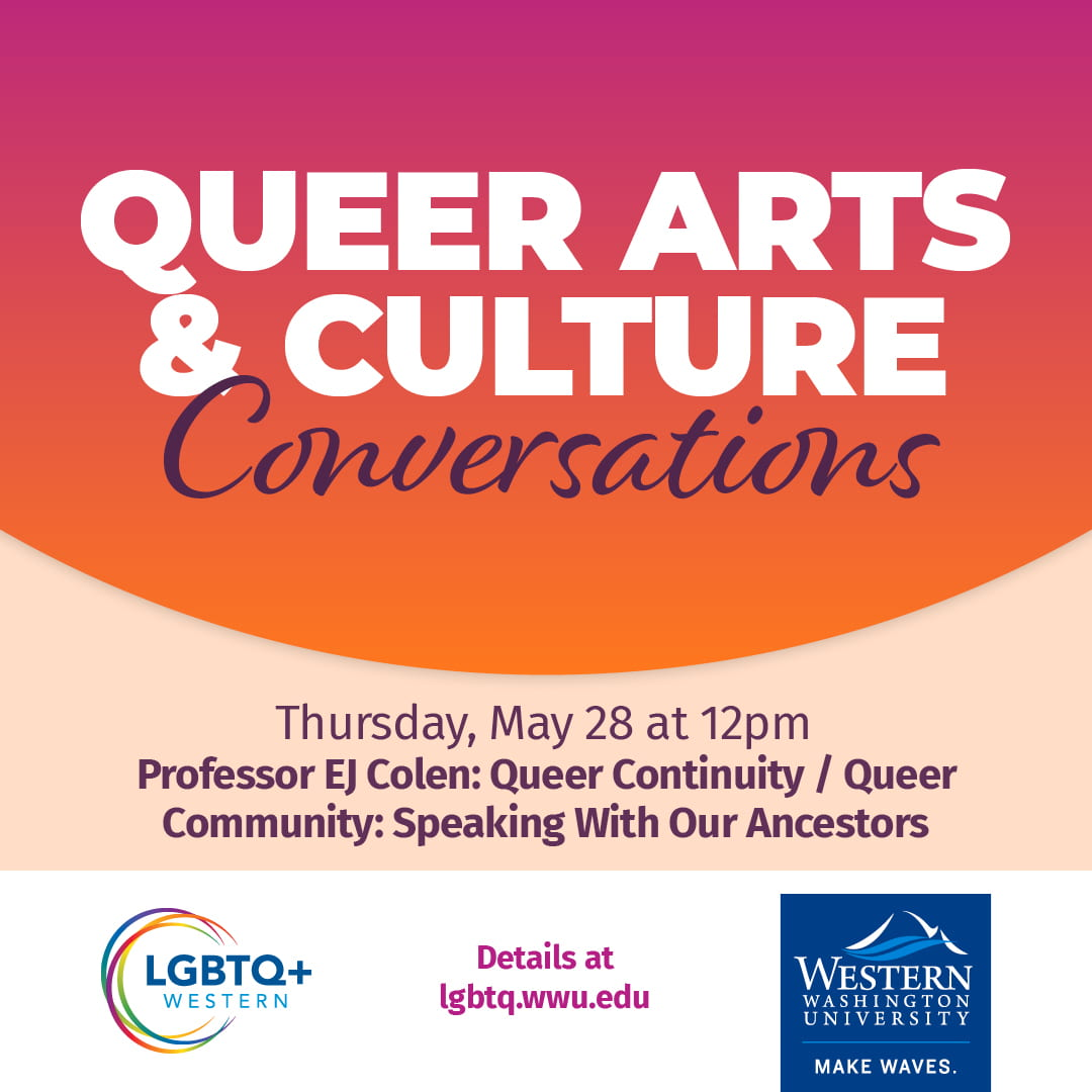 Queer Arts & Culture Conversations. Professor EJ Colen: Queer Continuity/ Queer Community: Speaking With Our Ancestors, Thursday, May 28 at 12pm. Details at lgbtq.wwu.edu. LGBTQ+ Western and WWU logos.