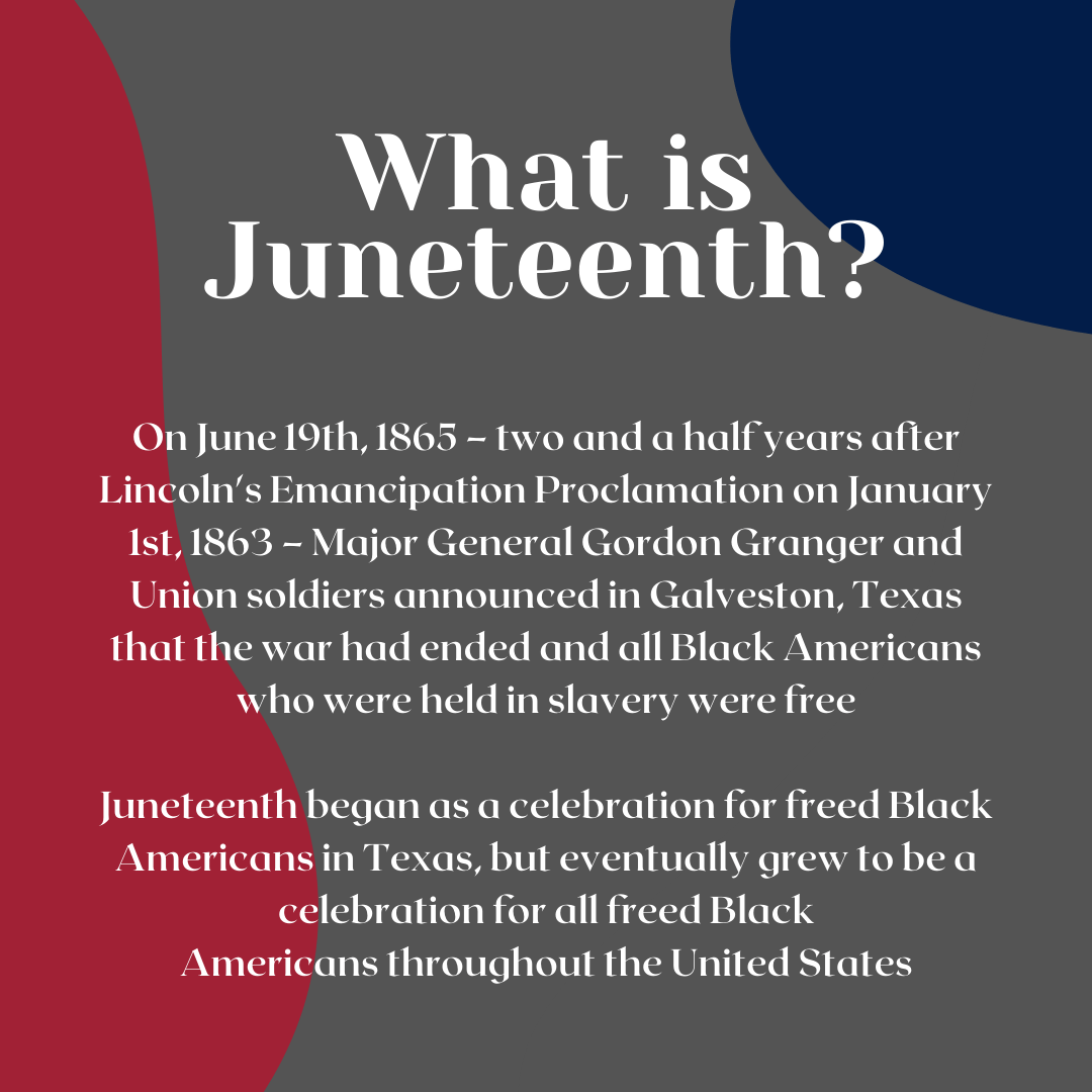 What is Juneteenth? On June 19th, 1865 – two and a half years after Lincoln's Emancipation Proclamation on January 1st, 1863 – Major General Gordon Granger and Union soldiers announced in Galveston, Texas that the war had ended and all Black Americans who were held in slavery were free. Juneteenth began as a celebration for freed Black Americans in Texas, but eventually grew to be a celebration for all freed Black Americans throughout the United States.