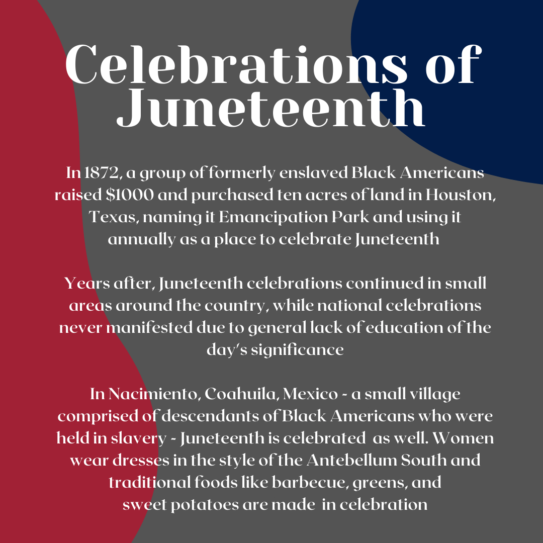 Celebrations of Juneteenth. In 1872, a group of formerly enslaved Black Americans raised $1000 and purchased ten acres of land in Houston, Texas, naming it Emancipation Park and using it annually as a place to celebrate Juneteenth. Years after, Juneteenth celebrations continued in small areas around the country, while national celebrations never manifested due to general lack of education of the day's significance. In Nacimiento, Coahuila, Mexico - a small village comprised of descendants of Black Americans who were held in slavery - Juneteenth is celebrated as well. Women wear dresses in the style of the Antebellum South and traditional foods like barbecue, greens, and sweet potatoes are made in celebration.