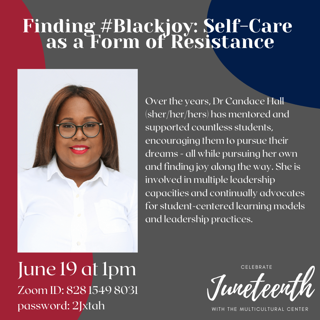Finding #Blackjoy: Self-Care as a Form of Resistance. Over the years, Dr Candace Hall (sher/her/hers) has mentored and supported countless students, encouraging them to pursue their dreams - all while pursuing her own and finding joy along the way. She is involved in multiple leadership capacities and continually advocates for student-centered learning models and leadership practices. June 19 at 1pm. Zoom ID: 828 1549 8031. Password: 2Jxtah.