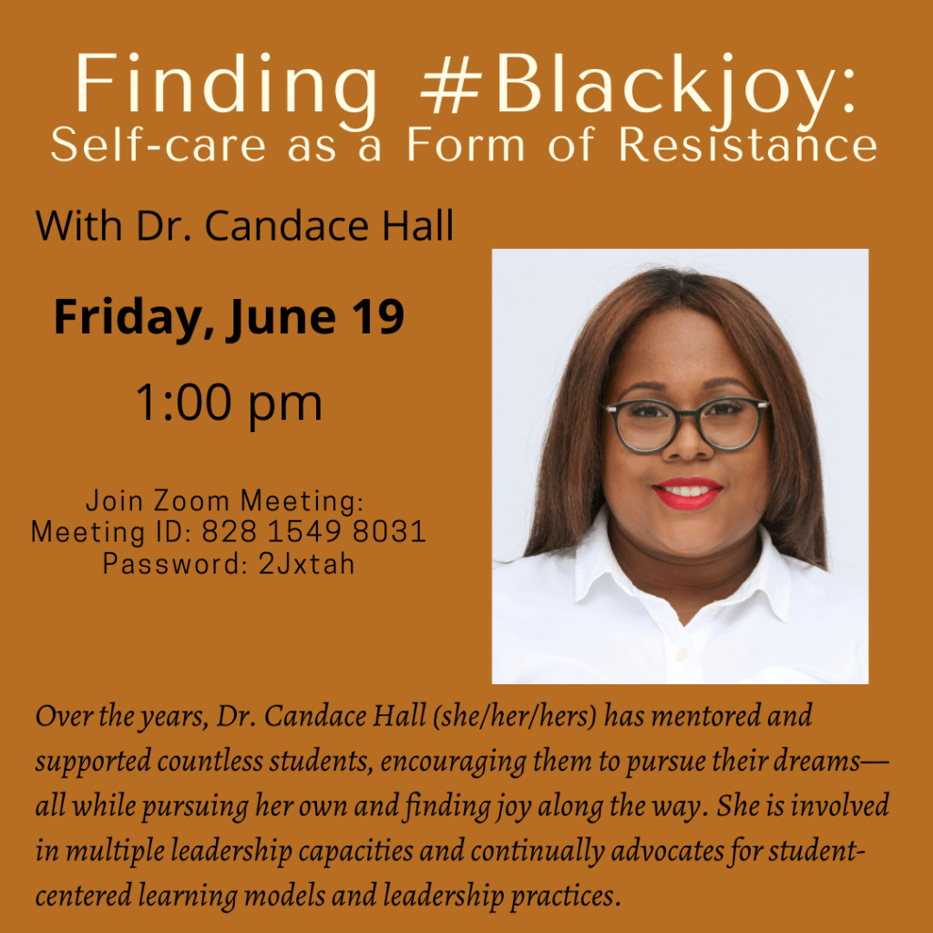 Finding #Blackjoy: Self-care as a Form of Resistance. With Dr. Candace Hall. Friday, June 19, 1:00 p.m. Join Zoom meeting: Meeting ID 828 1549 8031 Password: 2Jxtah. Photo of Dr. Hall. Over the years, Dr. Candace Hall (she/her/hers) has mentored and supported countless students, encouraging them to pursue their dreams – all while pursuing her own and finding joy along the way. She is involved in multiple leadership capacities and continually advocates for student-centered learning models and leadership practices.