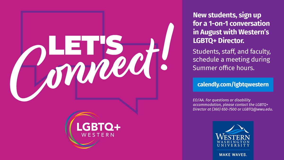 Let's Connect! New tudents, sign up for a 1-on-1 conversation in August with Western's LGBTQ+ Director. Students, staff, and faculty, schedule a meeting during Summer office hours. calendly.com/lgbtqwestern. For questions or disability accommodations, please contact the LGBTQ+ Director at lgbtq@wwu.edu or (360) 650-7500.