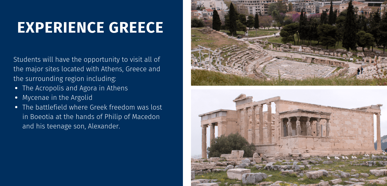 Students will have the opportunity to visit all of the major sites located with Athens, Greece and the surrounding region including: The Acropolis and Agora in Athens Mycenae in the Argolid The battlefield where Greek freedom was lost in Boeotia at the hands of Philip of Macedon and his teenage son, Alexander.