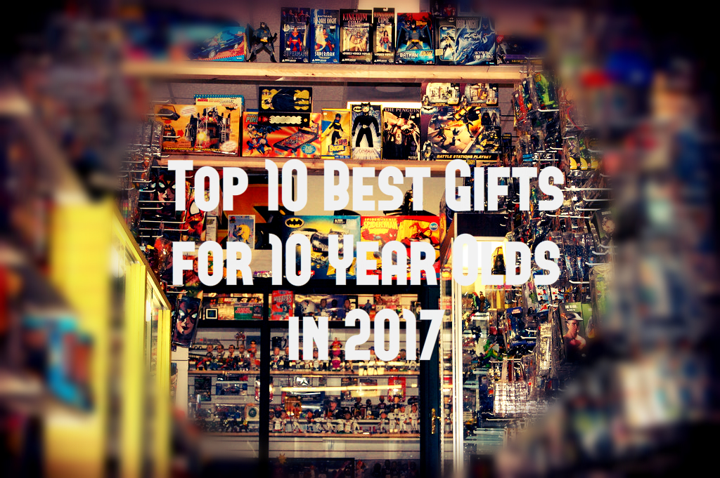 Best Gifts for 10 Year Olds in 2018